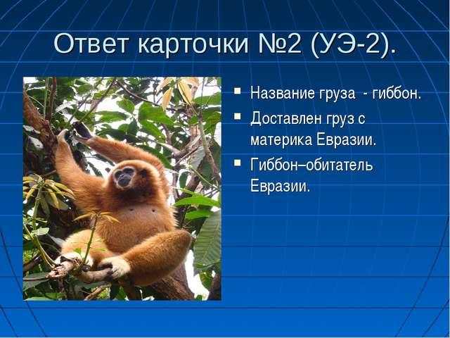 Ответ карточки №2 (УЭ-2). Название груза - гиббон. Доставлен груз с материка...