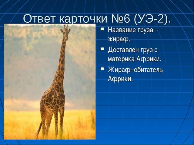 Ответ карточки №6 (УЭ-2). Название груза - жираф. Доставлен груз с материка А...