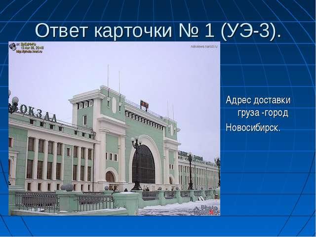 Ответ карточки № 1 (УЭ-3). Адрес доставки груза -город Новосибирск.