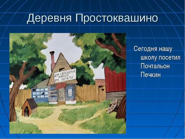 Деревня Простоквашино Сегодня нашу школу посетил Почтальон Печкин