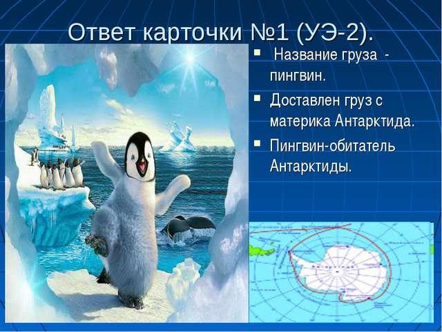 Ответ карточки №1 (УЭ-2). Название груза - пингвин. Доставлен груз с материка...