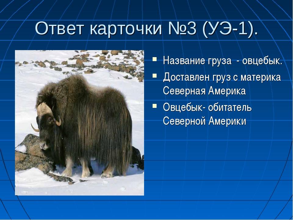 Ответ карточки №3 (УЭ-1). Название груза - овцебык. Доставлен груз с материка...