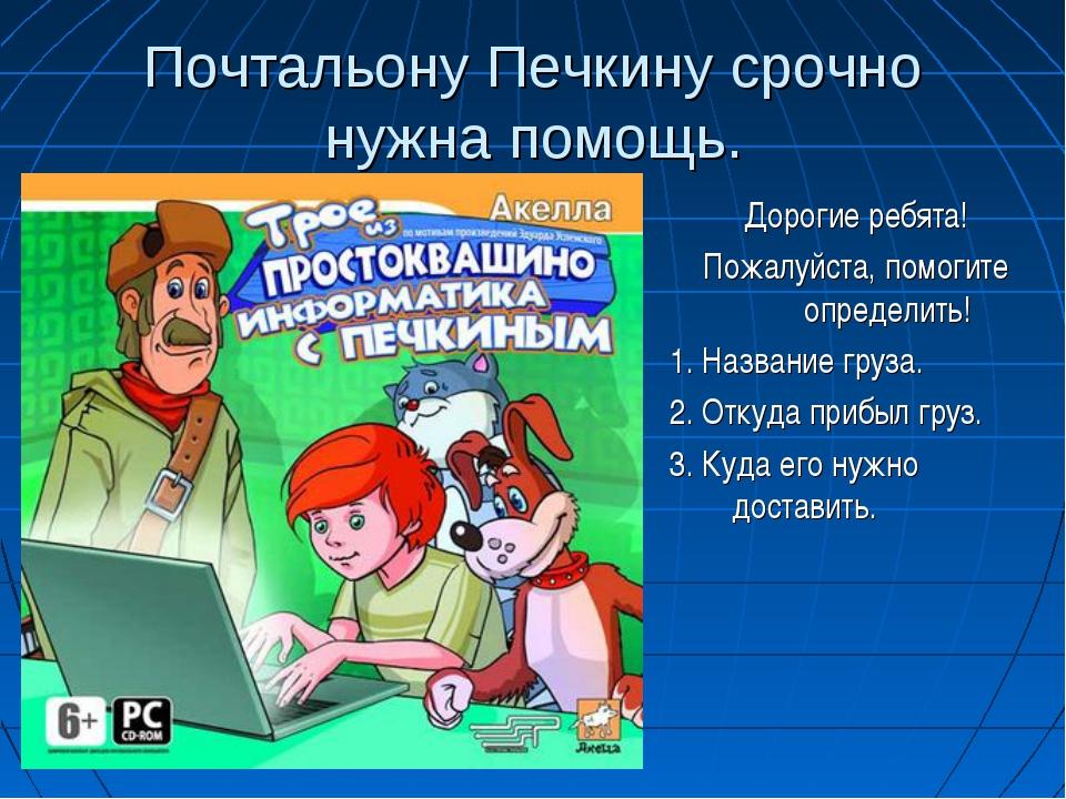 Почтальону Печкину срочно нужна помощь. Дорогие ребята! Пожалуйста, помогите...