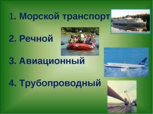1. Морской транспорт 2. Речной 3. Авиационный 4. Трубопроводный