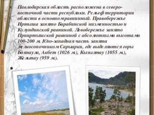 Павлодарская область расположена в северо-восточной части республики. Рельеф