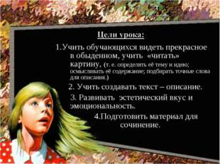 1.Учить обучающихся видеть прекрасное в обыденном, учить «читать» картину, (т