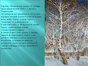 Картину «Февральская лазурь» И.Грабарь писал зимой-весной 1904 г. у друзей в