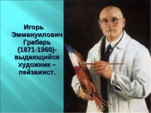 Игорь Эммануилович Грабарь (1871-1960)- выдающийся художник – пейзажист.