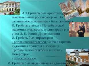 И.Э.Грабарь был архитектором, замечательным реставратором. Но главным его пр