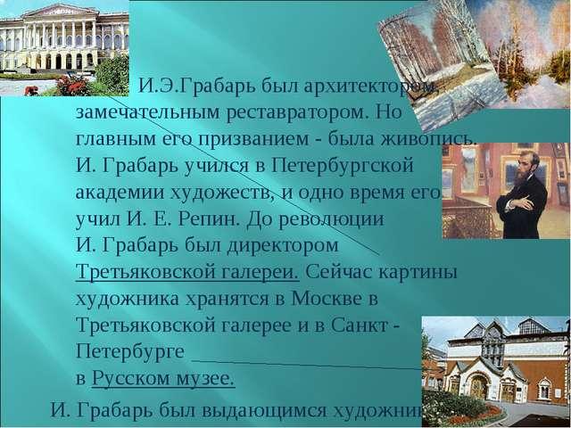 И.Э.Грабарь был архитектором, замечательным реставратором. Но главным его пр...