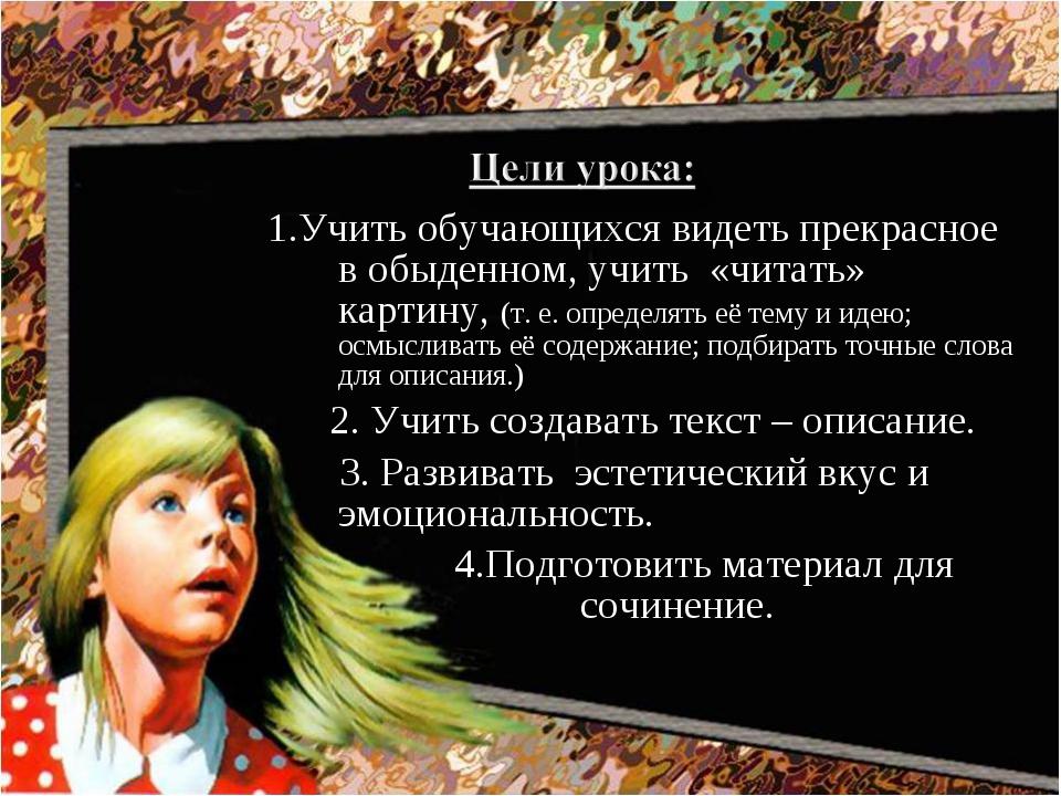 1.Учить обучающихся видеть прекрасное в обыденном, учить «читать» картину, (т...
