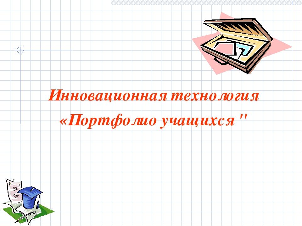 """Инновационная технология «Портфолио учащихся """""""
