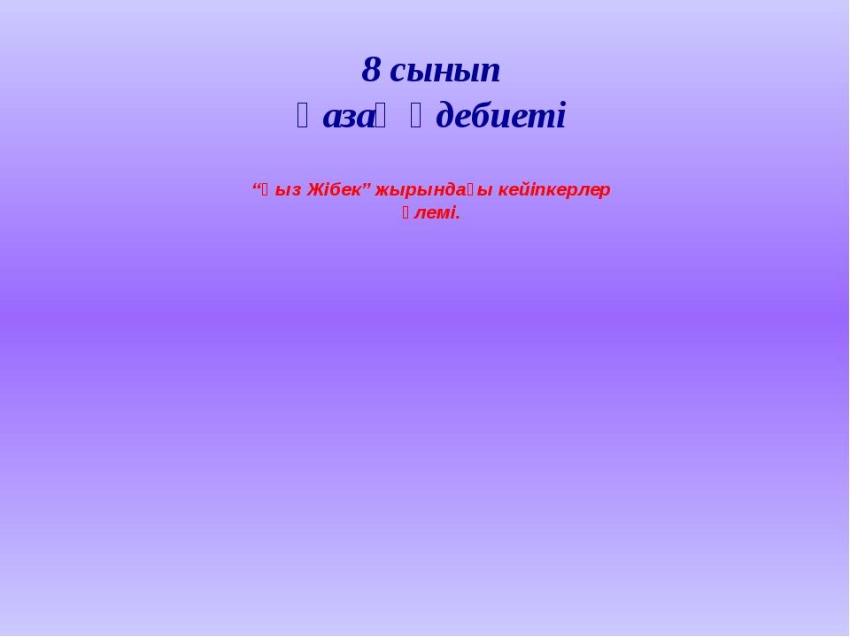 """8 сынып қазақ әдебиеті """"Қыз Жібек"""" жырындағы кейіпкерлер әлемі."""