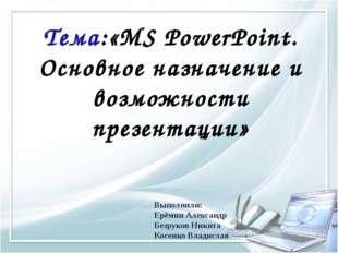 Тема:«MS PowerPoint. Основное назначение и возможности презентации» Выполнили