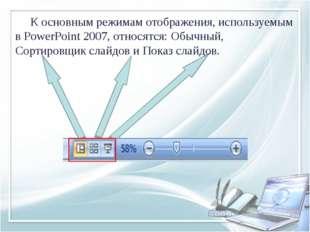 К основным режимам отображения, используемым в PowerPoint 2007, относятся: