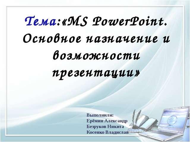Тема:«MS PowerPoint. Основное назначение и возможности презентации» Выполнили...