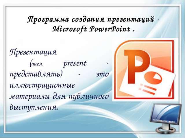 Программа создания презентаций - Microsoft PowerPoint . Презентация (англ. pr...