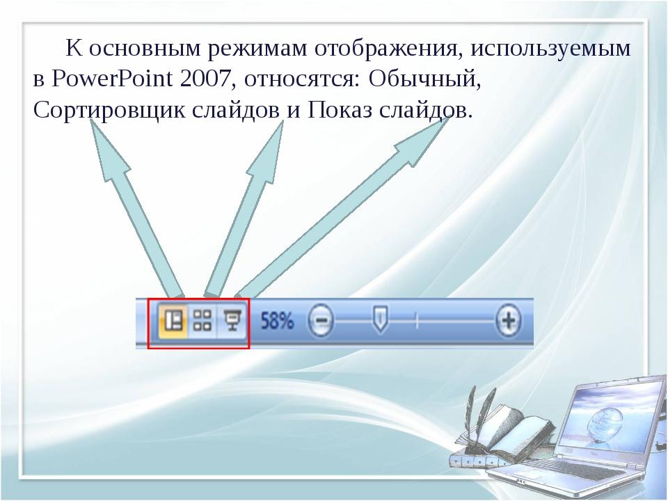 К основным режимам отображения, используемым в PowerPoint 2007, относятся:...