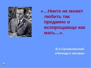 «…Никто не может любить так преданно и всепрощающе как мать…». В.А.Сухомлинск