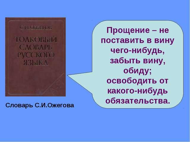 Прощение – не поставить в вину чего-нибудь, забыть вину, обиду; освободить от...