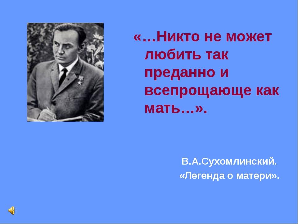 «…Никто не может любить так преданно и всепрощающе как мать…». В.А.Сухомлинск...