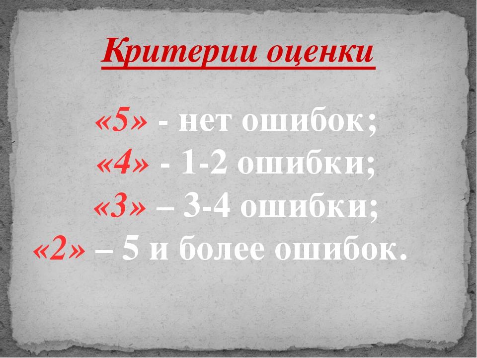 Критерии оценки «5» - нет ошибок; «4» - 1-2 ошибки; «3» – 3-4 ошибки; «2» – 5...