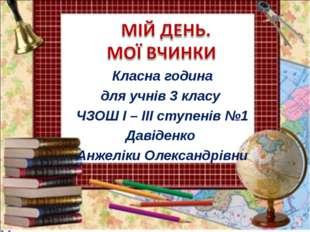Класна година для учнів 3 класу ЧЗОШ І – ІІІ ступенів №1 Давіденко Анжеліки О