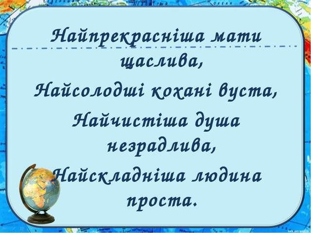 Найпрекрасніша мати щаслива, Найсолодші кохані вуста, Найчистіша душа незрадл...