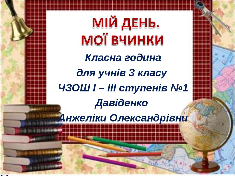 Класна година для учнів 3 класу ЧЗОШ І – ІІІ ступенів №1 Давіденко Анжеліки О...