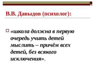 В.В. Давыдов (психолог): «школа должна в первую очередь учить детей мыслить –