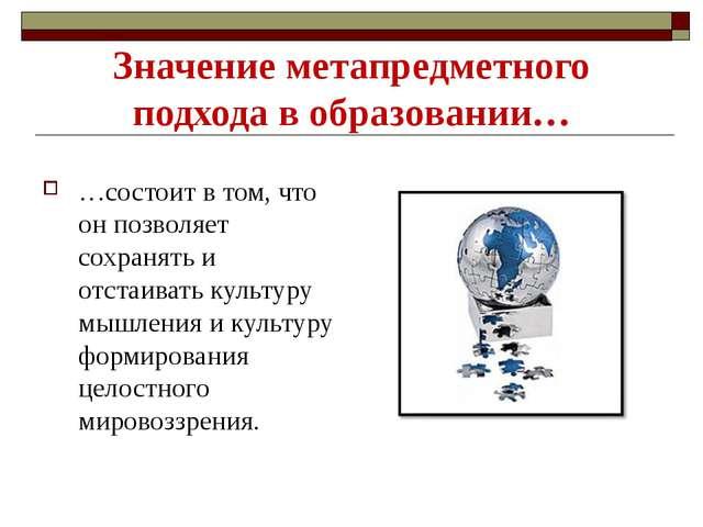 Значение метапредметного подхода в образовании… …состоит в том, что он позвол...