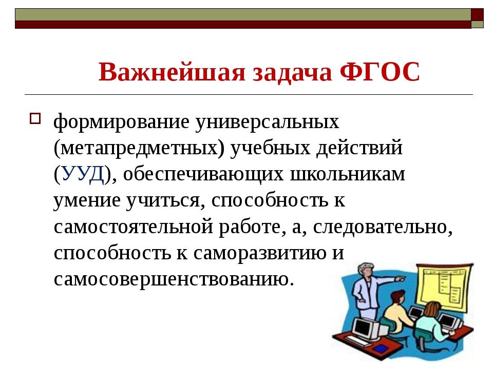Важнейшая задача ФГОС формирование универсальных (метапредметных) учебных дей...