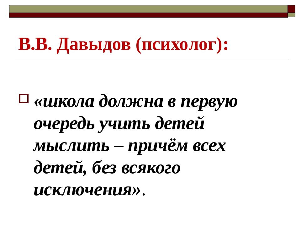 В.В. Давыдов (психолог): «школа должна в первую очередь учить детей мыслить –...