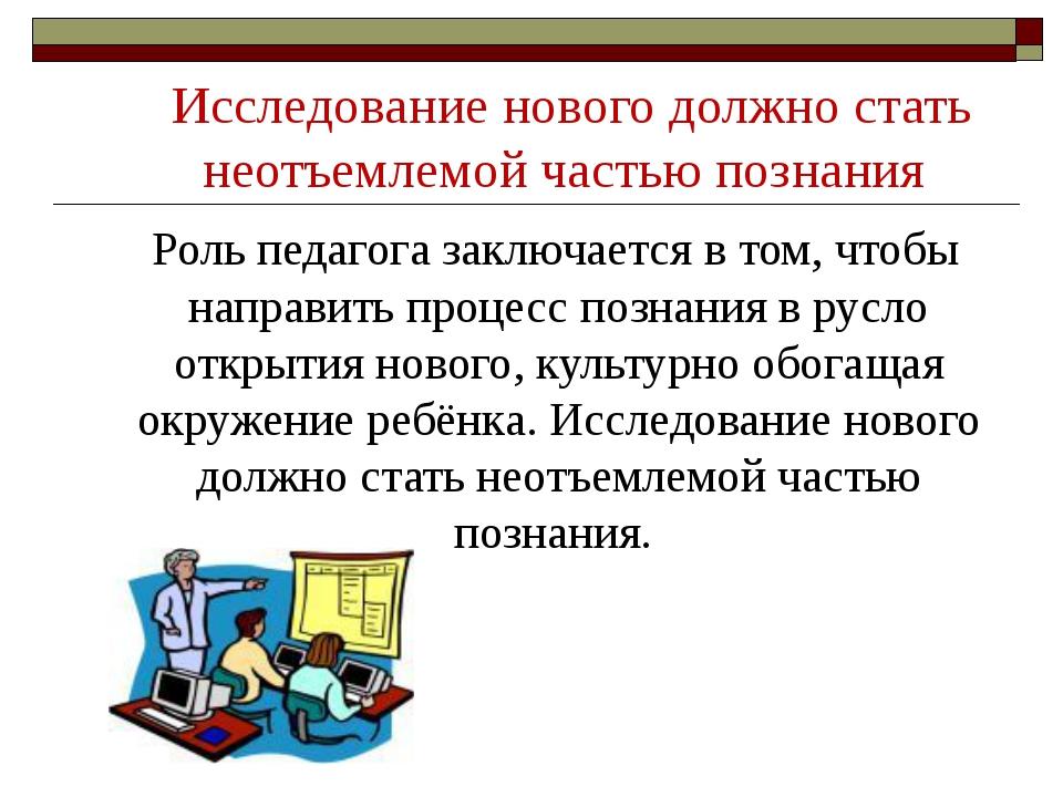 Исследование нового должно стать неотъемлемой частью познания Роль педагога з...