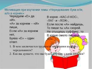 Мотивация при изучении темы «Чередование букв е//и, а//о в корнях» Чередуем «
