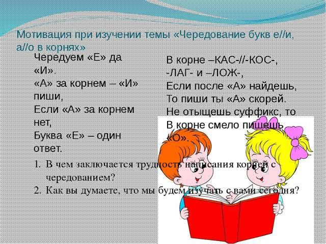 Мотивация при изучении темы «Чередование букв е//и, а//о в корнях» Чередуем «...