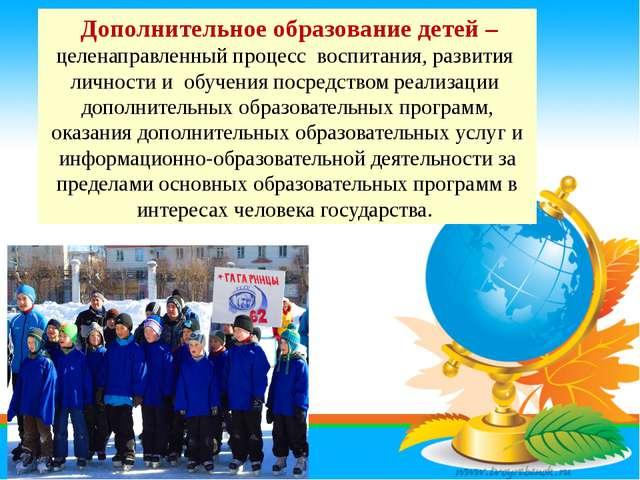 Дополнительное образование детей – целенаправленный процесс воспитания, разв...
