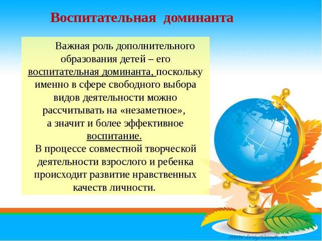 Воспитательная доминанта Важная роль дополнительного образования детей – его...