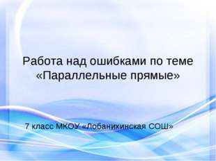 Работа над ошибками по теме «Параллельные прямые» 7 класс МКОУ «Лобанихинская