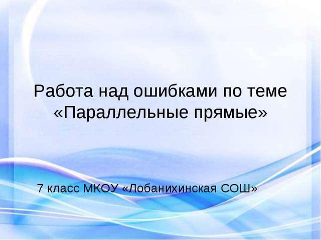 Работа над ошибками по теме «Параллельные прямые» 7 класс МКОУ «Лобанихинская...