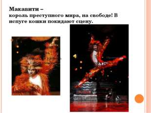 Макавити – король преступного мира, на свободе! В испуге кошки покидают сцену.