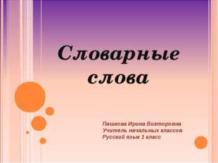 Словарные слова Пашкова Ирина Викторовна Учитель начальных классов Русский яз