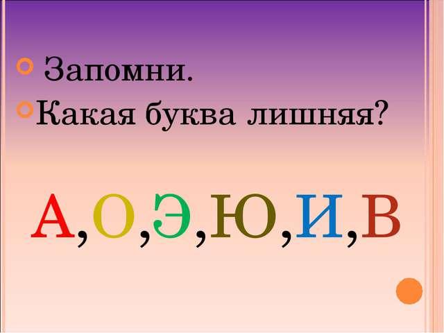Запомни. Какая буква лишняя? А,О,Э,Ю,И,В