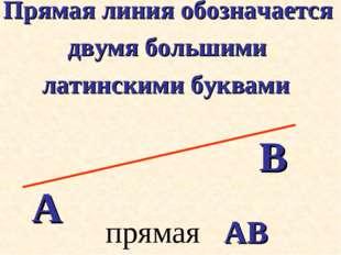 Прямая линия обозначается двумя большими латинскими буквами А В прямая АВ