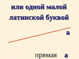 или одной малой латинской буквой прямая а а