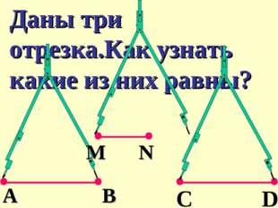 Даны три отрезка.Как узнать какие из них равны? М N C D В А