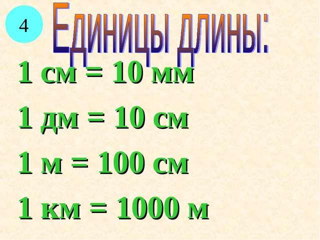 1 см = 10 мм 1 дм = 10 см 1 м = 100 см 1 км = 1000 м