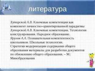 литература Хуторской А.В.Ключевые компетенции как компонент личностно-ориент