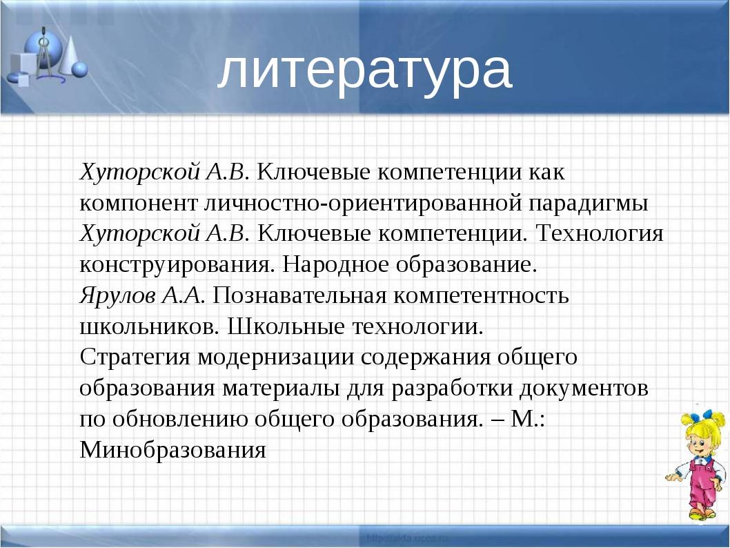 литература Хуторской А.В.Ключевые компетенции как компонент личностно-ориент...