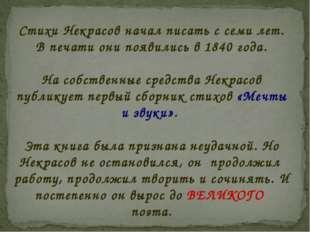 Стихи Некрасов начал писать с семи лет. В печати они появились в 1840 года. Н